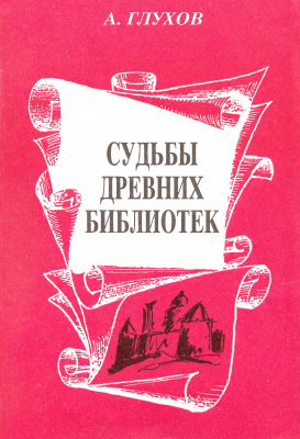 Глухов А. Судьбы древних библиотек. Научно-художественные очерки